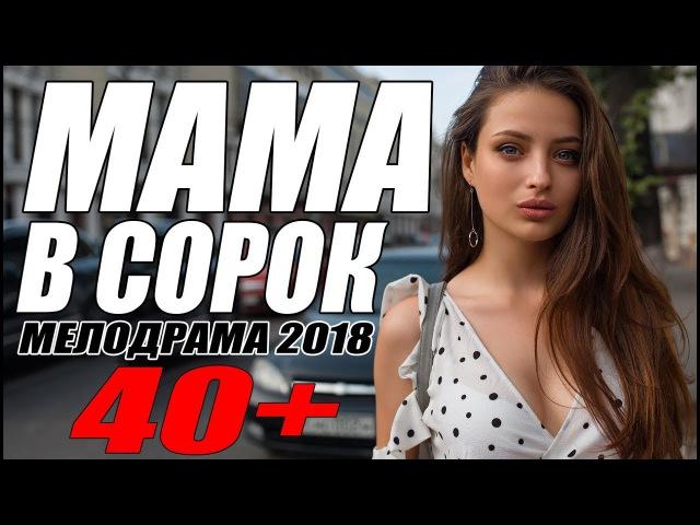 ПРЕМЬЕРА 2018 ПОРВАЛА МАМАШ МАМА В СОРОК Русские мелодрамы 2018 новинки фильмы 2018 HD