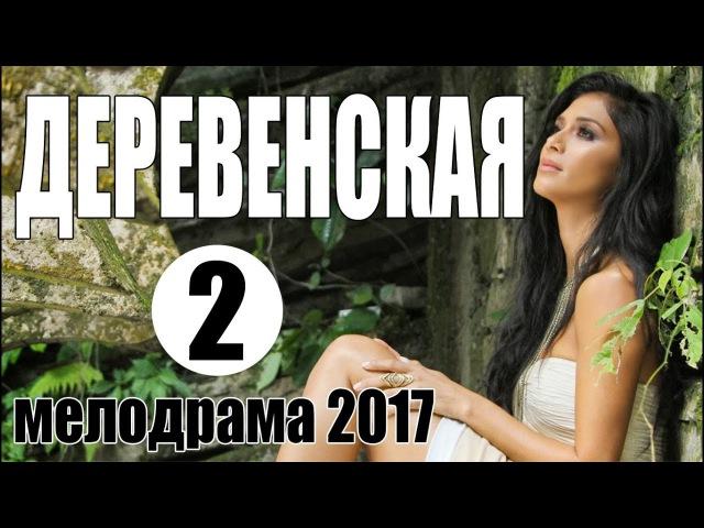 ОСЕННЯЯ ПРЕМЬЕРА! ДЕРЕВЕНСКАЯ 2 - Русские мелодрамы 2017, сериалы HD новинки