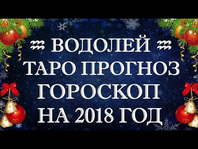 ♒ ВОДОЛЕЙ ♒ ТАРО ПРОГНОЗ ГОРОСКОП на 2018 год