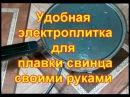 Удобная электроплитка для плавки свинца своими руками