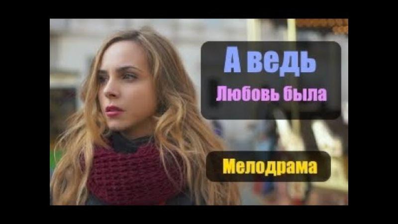 НОВИНКА 2017! Шикарная мелодрама «А ВЕДЬ ЛЮБОВЬ БЫЛА» Русские мелодрамы 2017 новинки