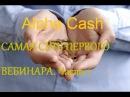 ALPHA CASH - САМАЯ СУТЬ ПЕРВОГО ВЕБИНАРА. Часть 1. Альфакеш