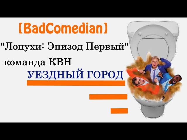 Лопухи КВН Уездный Город РУДН видео с YouTube канала BadComedian