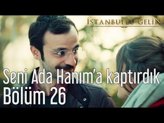 İstanbullu Gelin 26. Bölüm - Seni Ada Hanıma Kaptırdık
