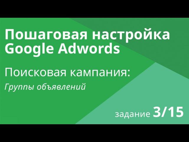 Настройка поисковой кампании Google AdWords: Группы объявлений - Шаг 3/15