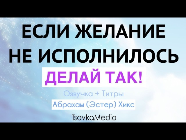 ЕСЛИ ЖЕЛАНИЕ НЕ ИСПОЛНИЛОСЬ ДЕЛАЙ ТАК ~ Абрахам Эстер Хикс Озвучка Титры TsovkaMedia