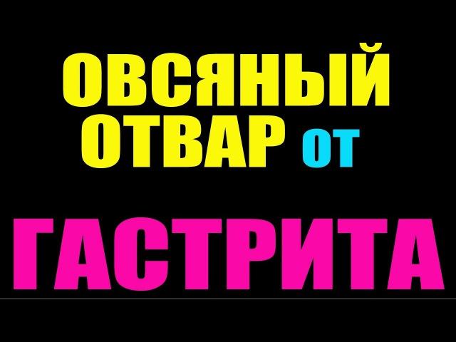 ОТВАР ОВСА от ГАСТРИТА и ЯЗВЫ. как приготовить. РЕЦЕПТ. лечение желудка в домашних условиях.