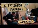 Сергей Труханов Караоке , исп. проект Джазик