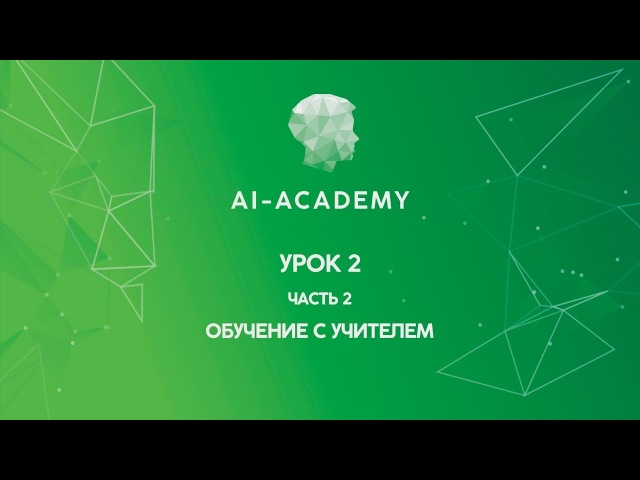 Урок 2. Часть 2. Обучение с учителем (Академия искусственного интеллекта)