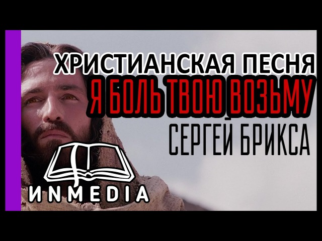 ПЕСНЯ ДО СЛЕЗ (Я БОЛЬ ТВОЮ ВОЗЬМУ) Сергей Брикса |Христианский Блог💥 ИNMEDIA - ИНМЕДИА💥