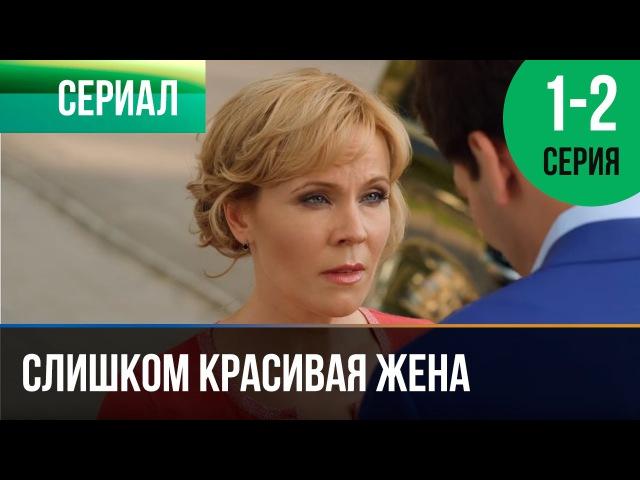 Лучшие видео youtube на сайте main Слишком красивая жена 1 и 2 серия Мелодрама Фильмы и сериалы Русские ме