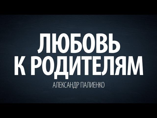 Любовь к родителям. Александр Палиенко.