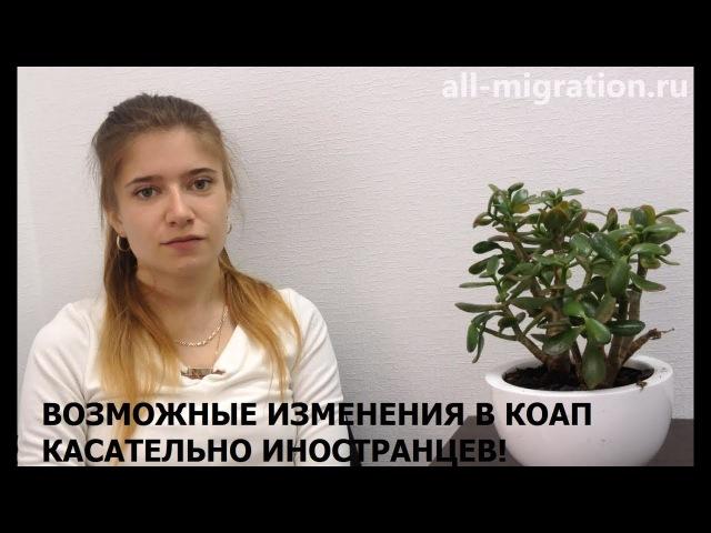 Возможные изменения в КоАП касательно иностранных граждан