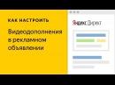 Видеодополнения в рекламном объявлении. Видео о настройке контекстной рекламы в Яндекс.Директе