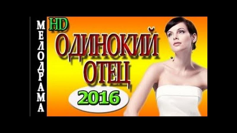 Одинокий отец(2016) новые русские мелодрамы, премьеры