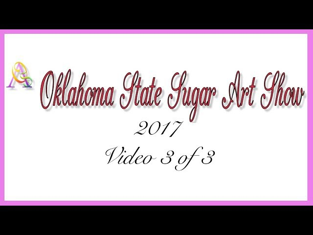 Oklahoma State Sugar Art Show OSSAS 2017 Video 3 of 3 - by Ceri Griffiths