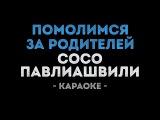 Сосо Павлиашвили - Помолимся за родителей (Караоке)