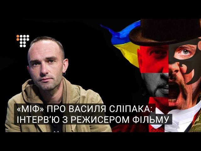 «Міф» про Василя Сліпака інтерв'ю з режисером фільму