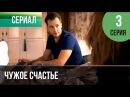 ▶️ Чужое счастье 3 серия - Мелодрама Фильмы и сериалы - Русские мелодрамы