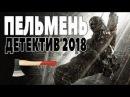 ПРЕМЬЕРА 2018 ПОРАЗИЛА ЮТУБ ПЕЛЬМЕНЬ Русские ДЕТЕКТИВЫ 2018 новинки фильмы 2018 HD