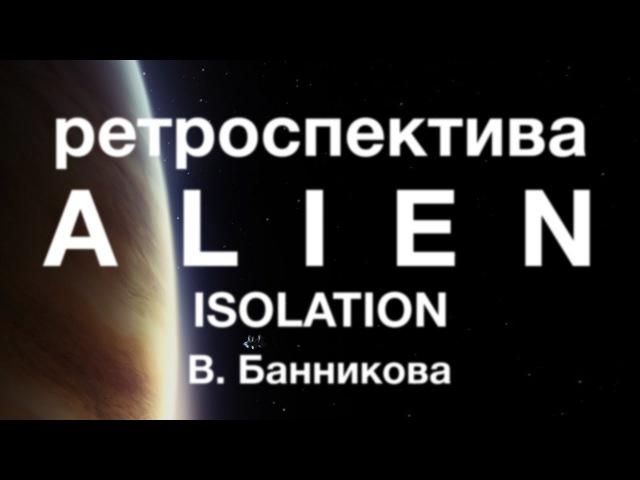 Ретроспектива Alien Isolation В. Банникова