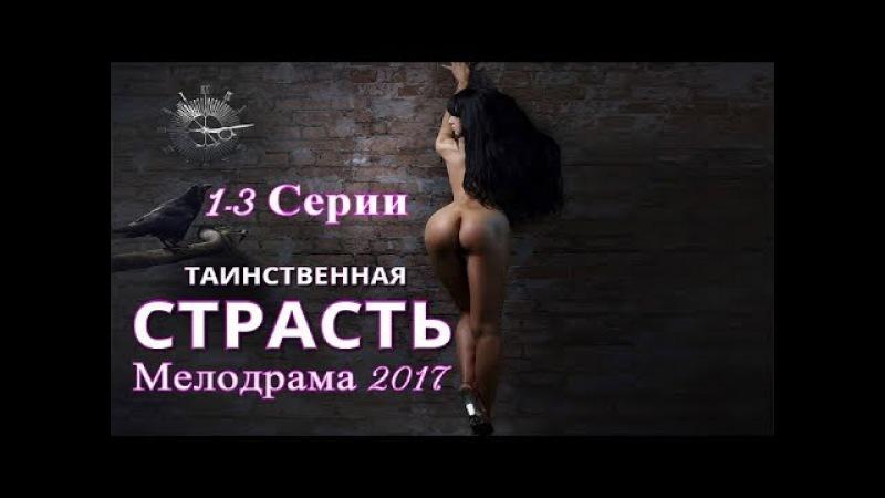 СЕРИАЛ ТАИНСТВЕННАЯ СТРАСТЬ РУССКАЯ МЕЛОДРАМА 2017 НОВИНКА HD