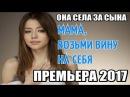 ПРЕМЬЕРА 2017 ОНА СЕЛА ЗА СЫНА ВЗЯТЬ ВИНУ НА СЕБЯ Русские мелодрамы 2017 новинки, се