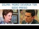 Dilma: Moro deveria ter sido preso! E eu digo Moro será preso!