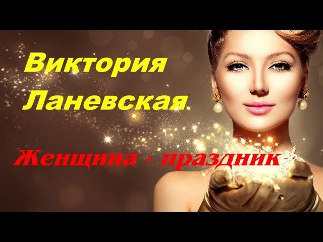 ЖЕНЩИНА- ПРАЗДНИК 💗 Виктория ЛАНЕВСКАЯ ~ ПРЕМЬЕРА 2018!