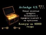 ArcheAge 4.5. Новые золотые сундуки и изменения в крафте ключей. Конкурс на 40000 г.. Апгр ...
