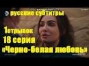 «Черно-белая любовь» 18 серия Аслы Ты не чудовище русские субтитры