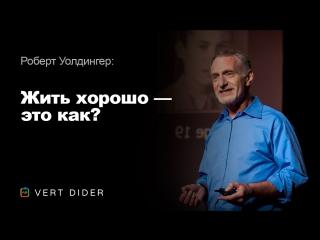 Роберт Уолдингер — Жить хорошо — это как? Опыт самого масштабного исследования человеческого счастья [TED]