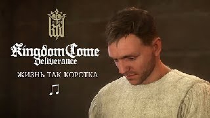 Kingdom Come: Deliverance – Жизнь так коротка (Песня)
