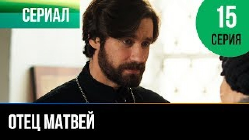 ▶️ Отец Матвей 15 серия - Мелодрама   Фильмы и сериалы - Русские мелодрамы