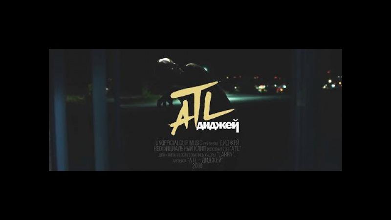 ATL - Диджей (Unofficial clip 2018)