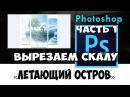 Уроки Photoshop Vol 4.1. Летающий остров