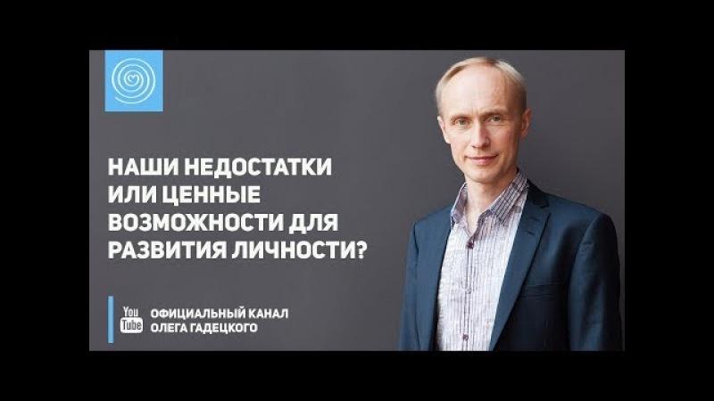 Наши недостатки или ценные возможности для развития личности Олег Гадецкий