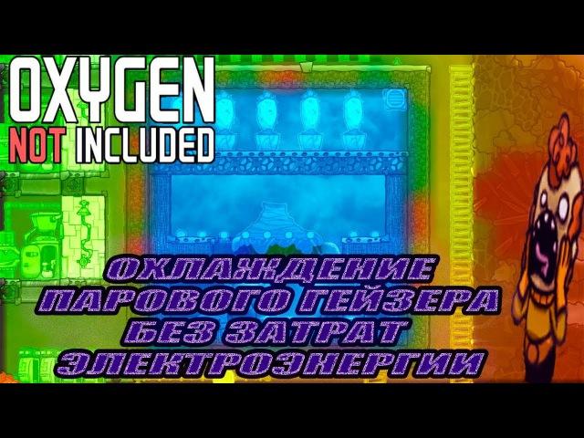 Oxygen Not Included ОХЛАЖДЕНИЕ ПАРОВОГО ГЕЙЗЕРА БЕЗ ЗАТРАТ ЭЛЕКТРОЭНЕРГИИ ГАЙД