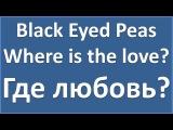Black Eyed Peas - Where is the love - текст, перевод, транскрипция