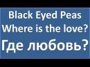 Black Eyed Peas - Where is the love? - текст, перевод, транскрипция