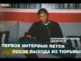 Первое интервью Retch после выхода из тюрьмы (Переведено сайтом Rhyme.ru)