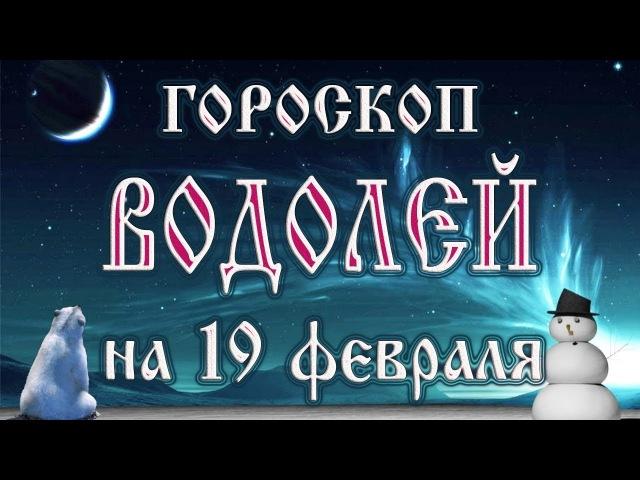 Гороскоп на 19 февраля 2018 года Водолей Полнолуние через 11 дней