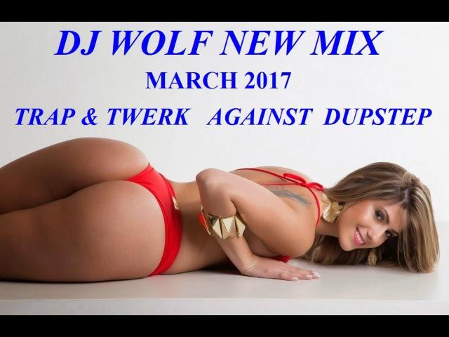 DJ WOLF NEW MIX - 8 ( TRAP TWERK ) AGAINST ( DUPSTEP ) MARCH 2017