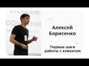 Алексей Борисенко — Первые шаги работы с клиентом