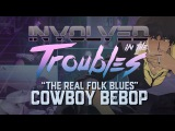 Involved in the Troubles -- The Real Folk Blues (Cowboy Bebop) Rock Cover