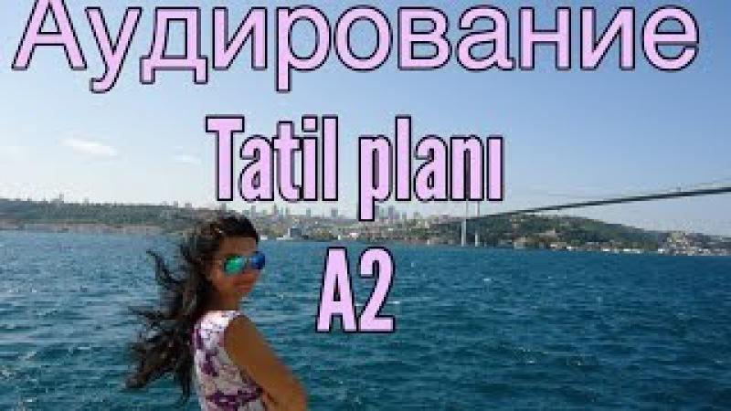 ТУРЕЦКИЙ ЯЗЫК.УРОК 6. АУДИРОВАНИЕ / Tatil planı. А2
