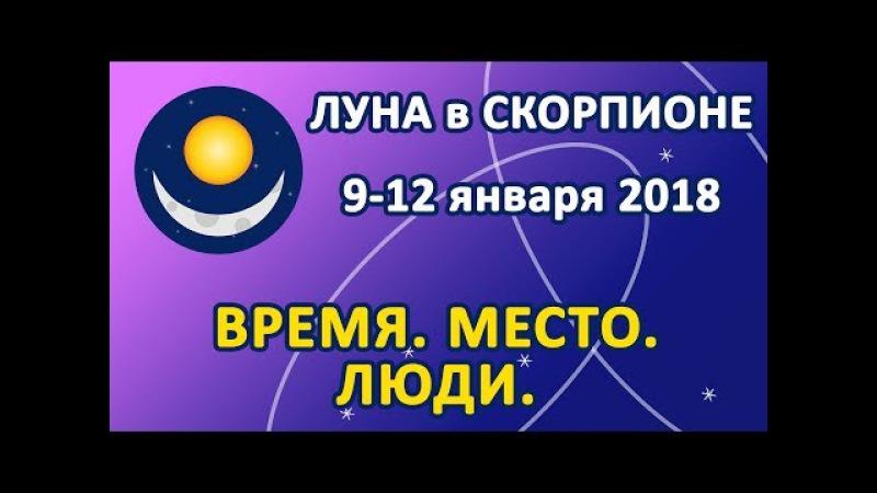 ЛУНА в знаке СКОРПИОН с 9 по 12 января 2018. Время. Место. Люди.