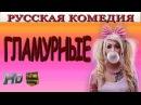 Комедия 2017 ГЛАМУРНЫЕ новые русские смешные фильмы