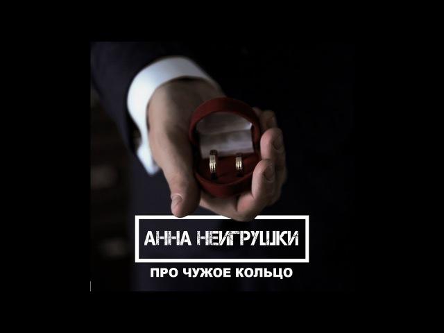 НЕИГРУШКИ - Анна НеИгрушки-ПРО ЧУЖОЕ КОЛЬЦО(2017)