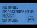 Настоящее продолженное время – Present Continuous